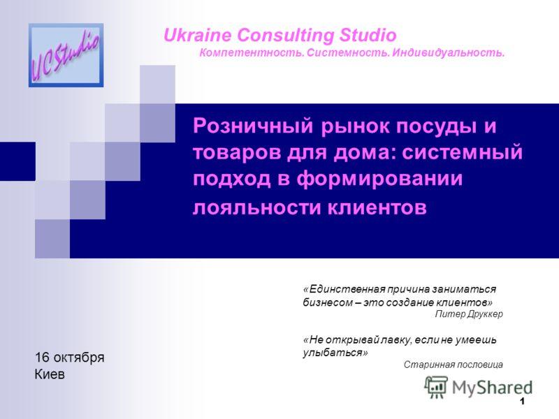 1 Розничный рынок посуды и товаров для дома: системный подход в формировании лояльности клиентов «Единственная причина заниматься бизнесом – это создание клиентов» Питер Друккер «Не открывай лавку, если не умеешь улыбаться» Старинная пословица Ukrain