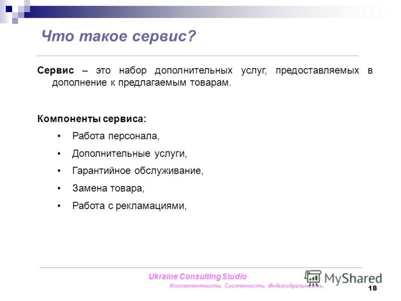 18 Сервис – это набор дополнительных услуг, предоставляемых в дополнение к предлагаемым товарам. Компоненты сервиса: Работа персонала, Дополнительные услуги, Гарантийное обслуживание, Замена товара, Работа с рекламациями, Что такое сервис? Ukraine Co