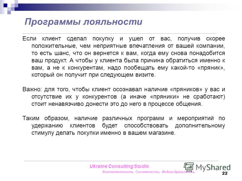 22 Программы лояльности Ukraine Consulting Studio Компетентность. Системность. Индивидуальность. Если клиент сделал покупку и ушел от вас, получив скорее положительные, чем неприятные впечатления от вашей компании, то есть шанс, что он вернется к вам