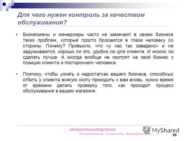 25 Для чего нужен контроль за качеством обслуживания? Ukraine Consulting Studio Компетентность. Системность. Индивидуальность. Бизнесмены и менеджеры часто не замечают в своем бизнесе таких проблем, которые просто бросаются в глаза человеку со сторон