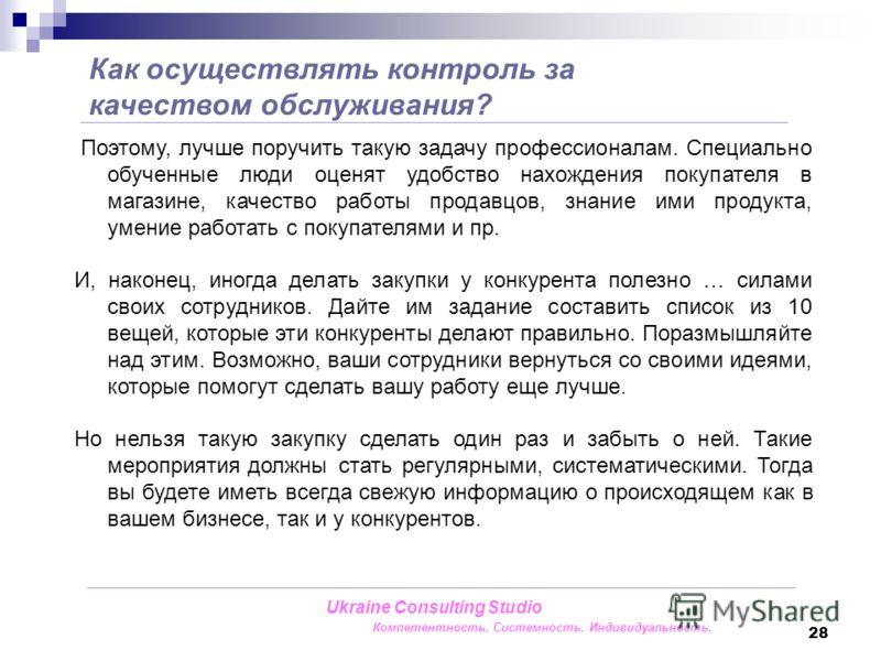 28 Как осуществлять контроль за качеством обслуживания? Ukraine Consulting Studio Компетентность. Системность. Индивидуальность. Поэтому, лучше поручить такую задачу профессионалам. Специально обученные люди оценят удобство нахождения покупателя в ма