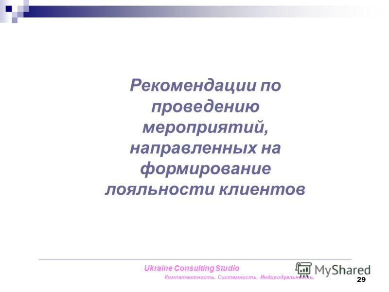 29 Ukraine Consulting Studio Компетентность. Системность. Индивидуальность. Рекомендации по проведению мероприятий, направленных на формирование лояльности клиентов