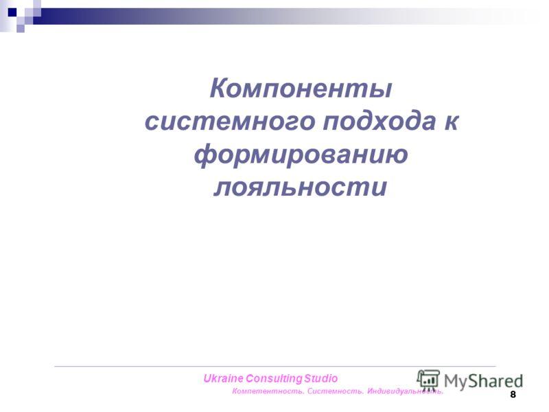 8 Компоненты системного подхода к формированию лояльности Ukraine Consulting Studio Компетентность. Системность. Индивидуальность.
