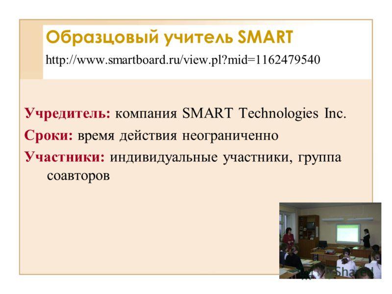 Учредитель: компания SMART Technologies Inc. Сроки: время действия неограниченно Участники: индивидуальные участники, группа соавторов Образцовый учитель SMART http://www.smartboard.ru/view.pl?mid=1162479540