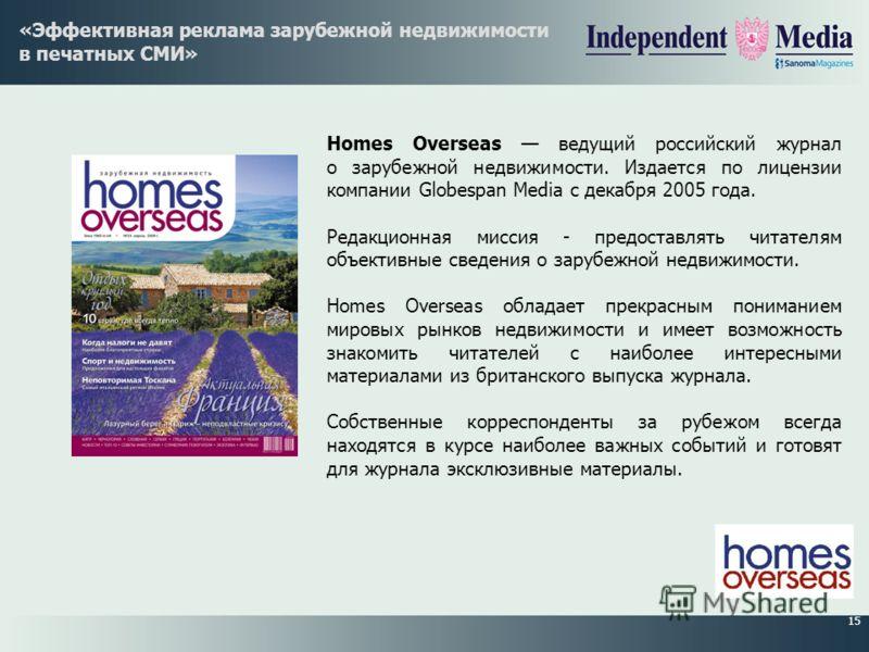 15 «Эффективная реклама зарубежной недвижимости в печатных СМИ» Homes Overseas ведущий российский журнал о зарубежной недвижимости. Издается по лицензии компании Globespan Media с декабря 2005 года. Редакционная миссия - предоставлять читателям объек