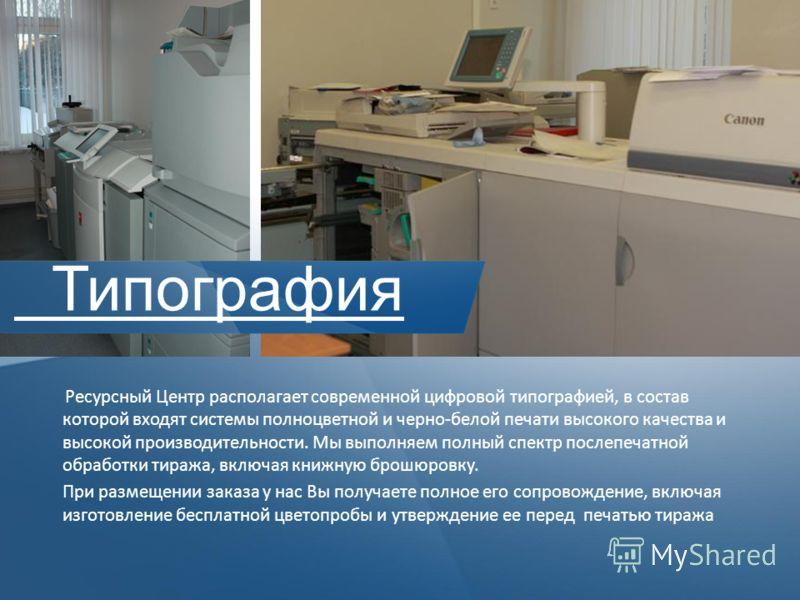 Ресурсный Центр располагает современной цифровой типографией, в состав которой входят системы полноцветной и черно-белой печати высокого качества и высокой производительности. Мы выполняем полный спектр послепечатной обработки тиража, включая книжную