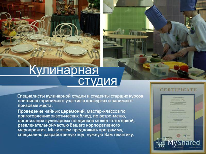 Специалисты кулинарной студии и студенты старших курсов постоянно принимают участие в конкурсах и занимают призовые места. Проведение чайных церемоний, мастер-классов по приготовлению экзотических блюд, по ретро-меню, организация кулинарных поединков