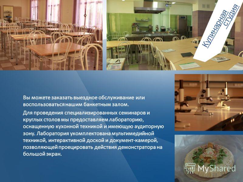 Вы можете заказать выездное обслуживание или воспользоваться нашим банкетным залом. Для проведения специализированных семинаров и круглых столов мы предоставляем лабораторию, оснащенную кухонной техникой и имеющую аудиторную зону. Лаборатория укомпле