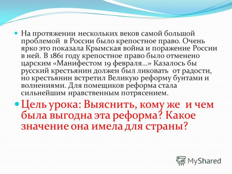 На протяжении нескольких веков самой большой проблемой в России было крепостное право. Очень ярко это показала Крымская война и поражение России в ней. В 1861 году крепостное право было отменено царским «Манифестом 19 февраля…» Казалось бы русский кр