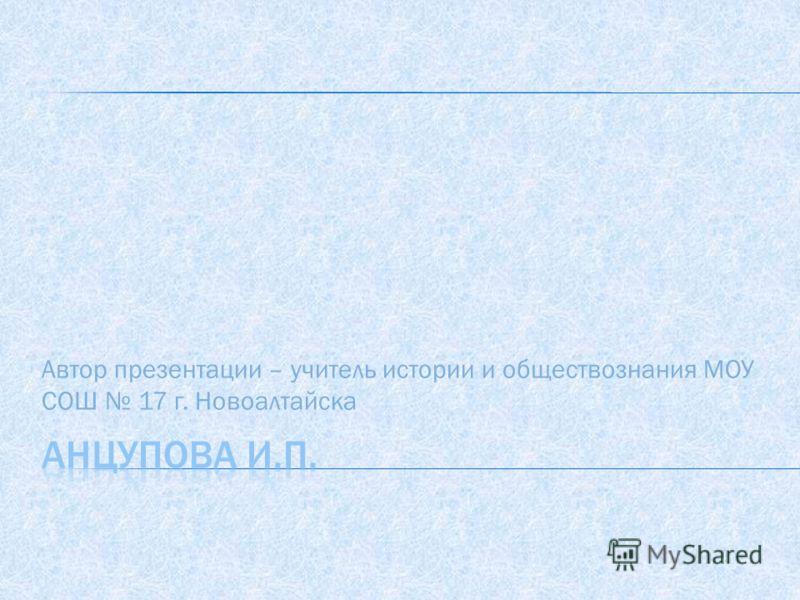 Автор презентации – учитель истории и обществознания МОУ СОШ 17 г. Новоалтайска