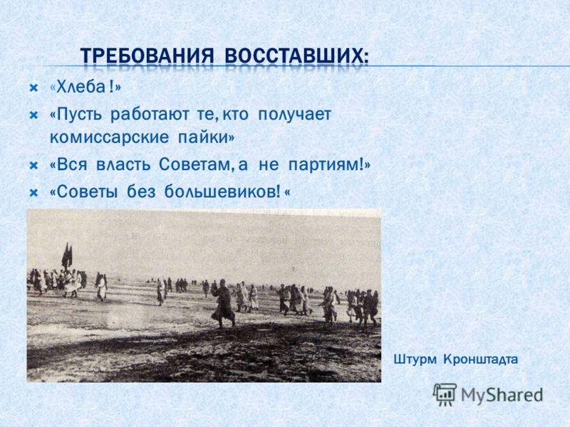 «Хлеба !» «Пусть работают те, кто получает комиссарские пайки» «Вся власть Советам, а не партиям!» «Советы без большевиков! « Штурм Кронштадта