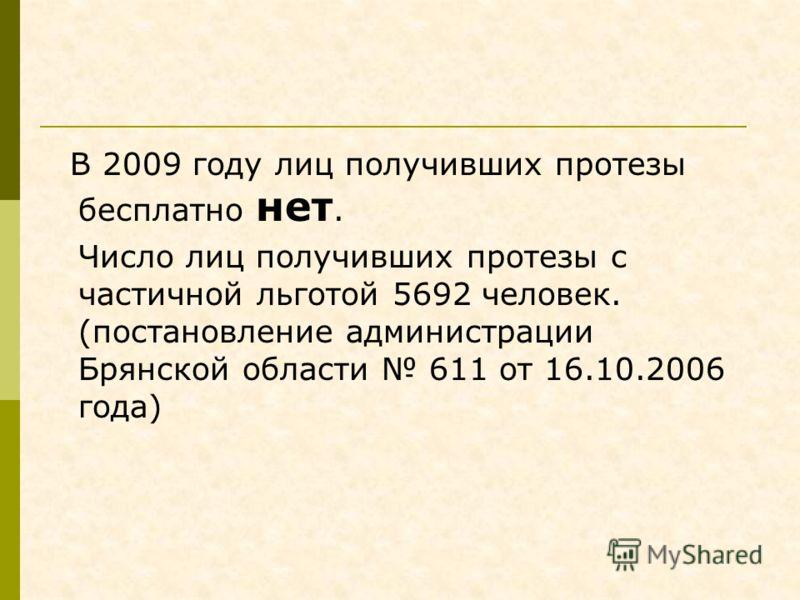 В 2009 году лиц получивших протезы бесплатно нет. Число лиц получивших протезы с частичной льготой 5692 человек. (постановление администрации Брянской области 611 от 16.10.2006 года)