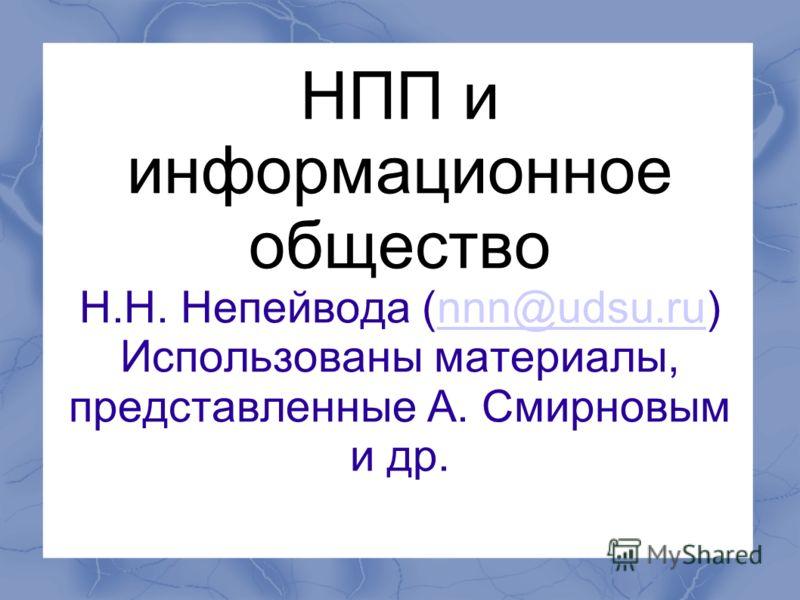 НПП и информационное общество Н.Н. Непейвода (nnn@udsu.ru) Использованы материалы, представленные А. Смирновым и др.nnn@udsu.ru