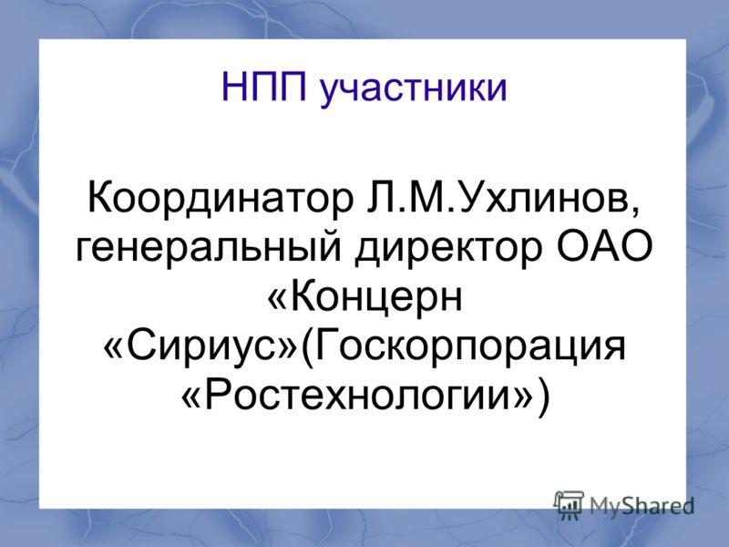 НПП участники Координатор Л.М.Ухлинов, генеральный директор ОАО «Концерн «Сириус»(Госкорпорация «Ростехнологии»)