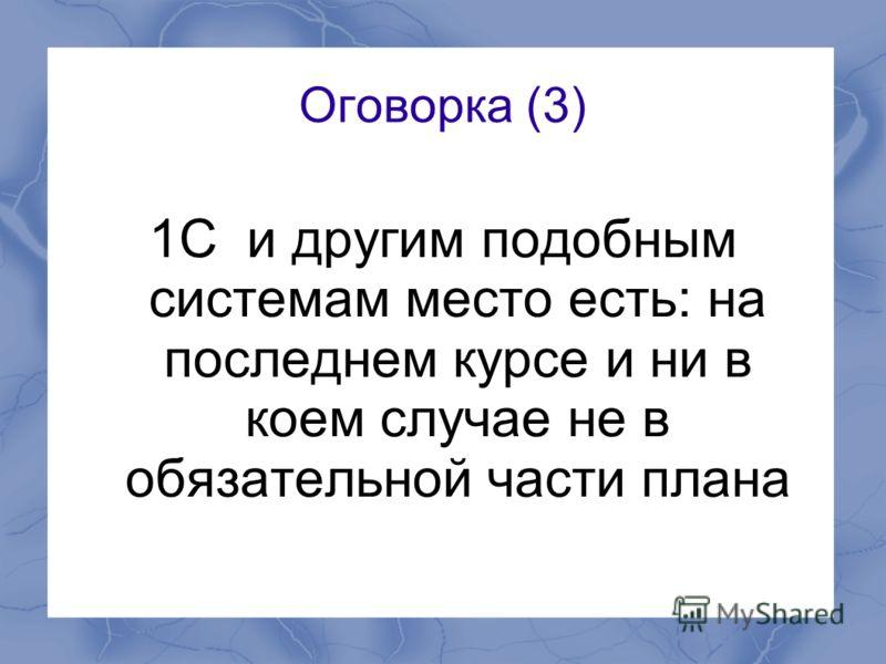 Оговорка (3) 1С и другим подобным системам место есть: на последнем курсе и ни в коем случае не в обязательной части плана