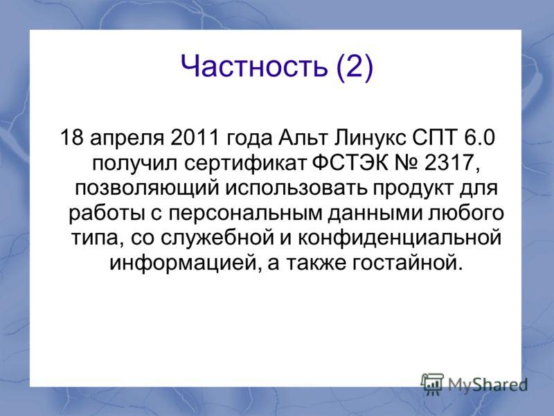 Частность (2) 18 апреля 2011 года Альт Линукс СПТ 6.0 получил сертификат ФСТЭК 2317, позволяющий использовать продукт для работы с персональным данными любого типа, со служебной и конфиденциальной информацией, а также гостайной.