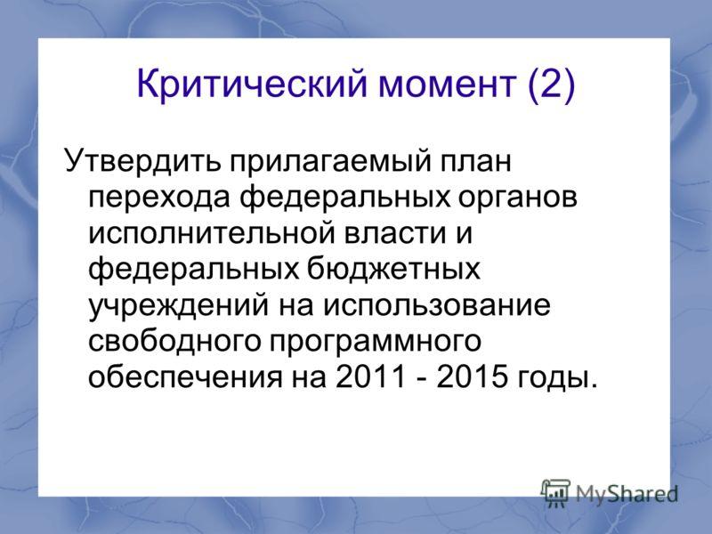 Критический момент (2) Утвердить прилагаемый план перехода федеральных органов исполнительной власти и федеральных бюджетных учреждений на использование свободного программного обеспечения на 2011 - 2015 годы.