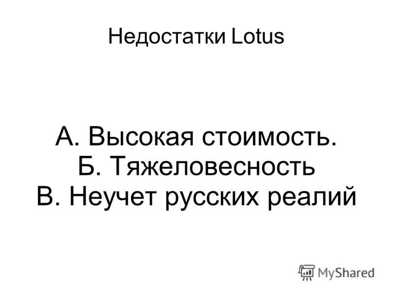 Недостатки Lotus А. Высокая стоимость. Б. Тяжеловесность В. Неучет русских реалий