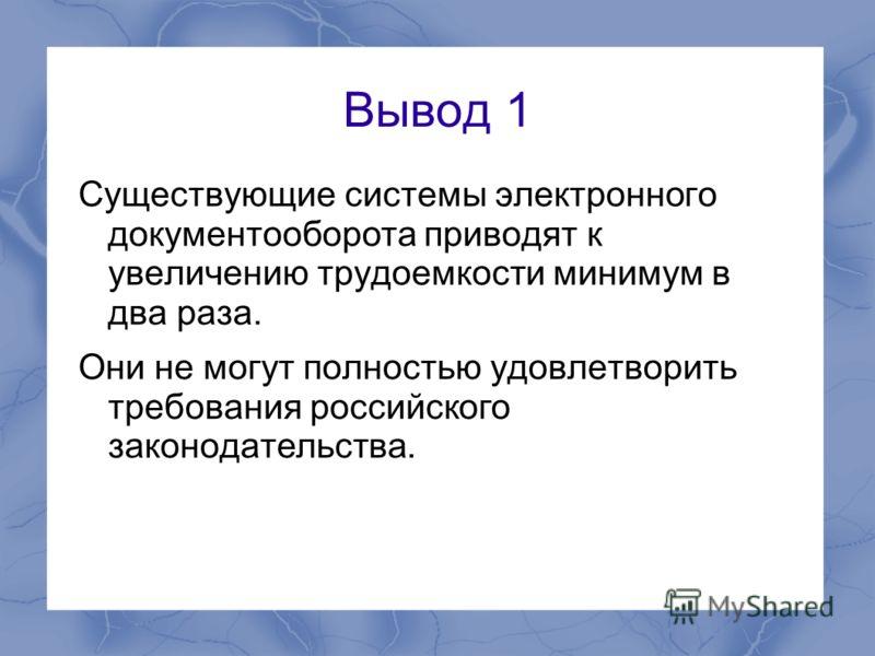 Вывод 1 Существующие системы электронного документооборота приводят к увеличению трудоемкости минимум в два раза. Они не могут полностью удовлетворить требования российского законодательства.