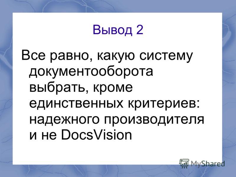 Вывод 2 Все равно, какую систему документооборота выбрать, кроме единственных критериев: надежного производителя и не DocsVision
