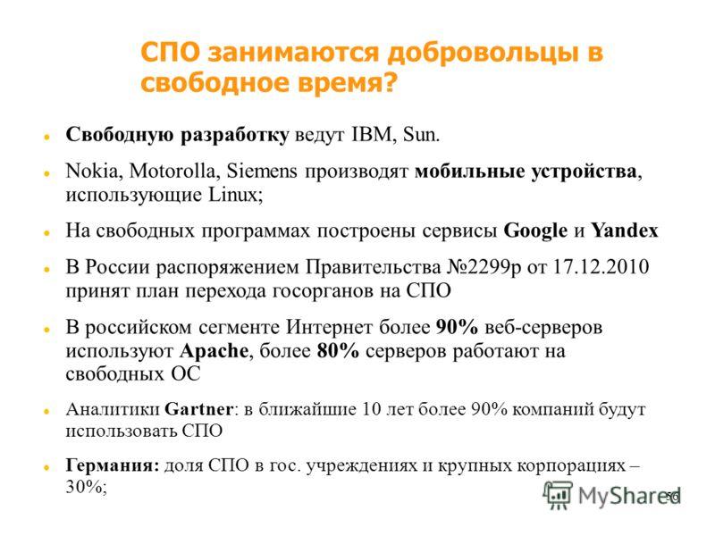 56 СПО занимаются добровольцы в свободное время? Свободную разработку ведут IBM, Sun. Nokia, Motorolla, Siemens производят мобильные устройства, использующие Linux; На свободных программах построены сервисы Google и Yandex В России распоряжением Прав