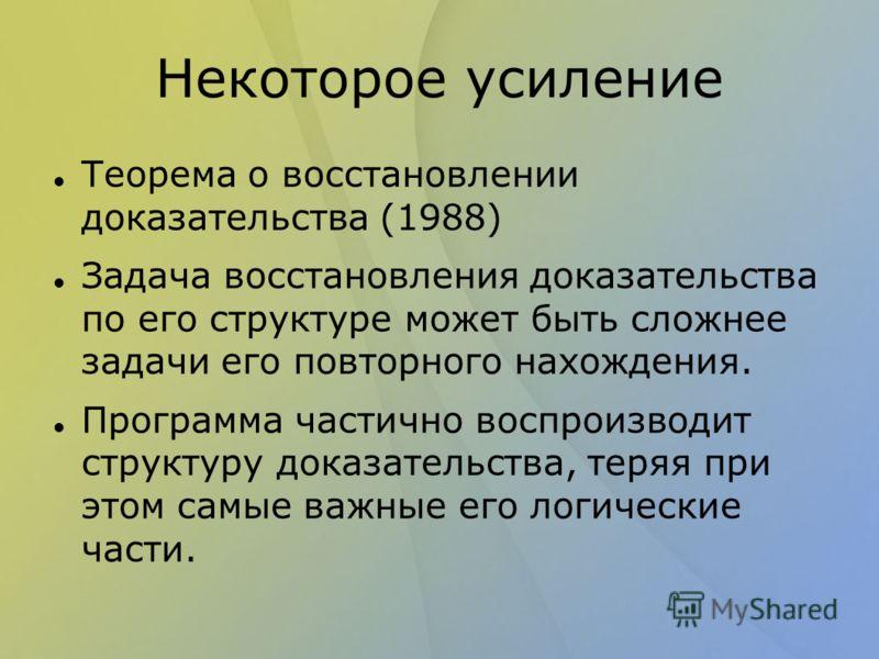 Некоторое усиление Теорема о восстановлении доказательства (1988) Задача восстановления доказательства по его структуре может быть сложнее задачи его повторного нахождения. Программа частично воспроизводит структуру доказательства, теряя при этом сам