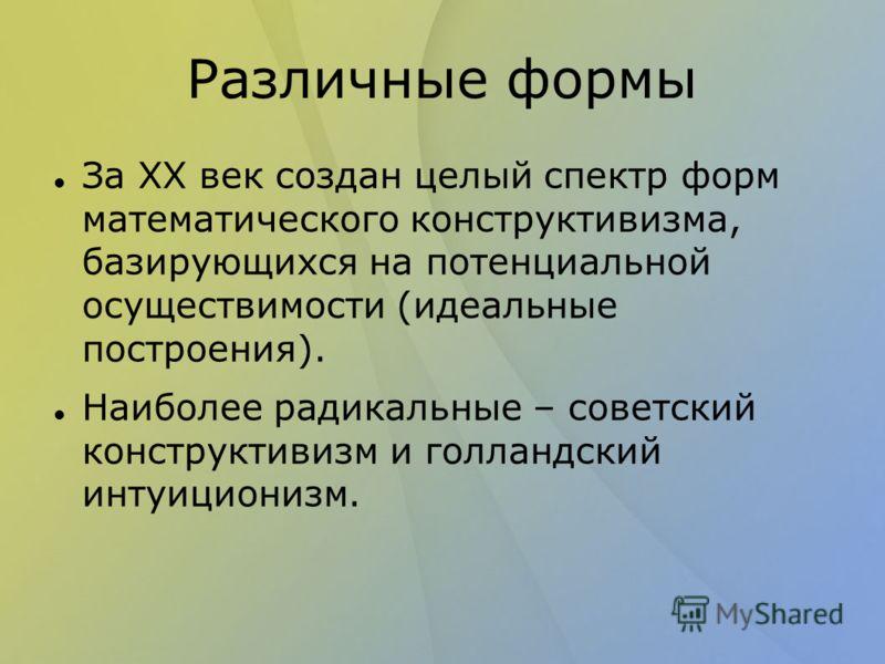 Различные формы За ХХ век создан целый спектр форм математического конструктивизма, базирующихся на потенциальной осуществимости (идеальные построения). Наиболее радикальные – советский конструктивизм и голландский интуиционизм.