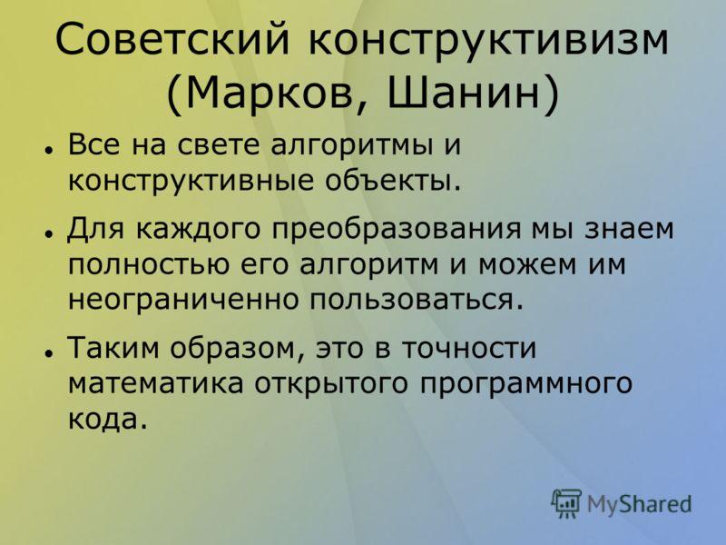 Советский конструктивизм (Марков, Шанин) Все на свете алгоритмы и конструктивные объекты. Для каждого преобразования мы знаем полностью его алгоритм и можем им неограниченно пользоваться. Таким образом, это в точности математика открытого программног
