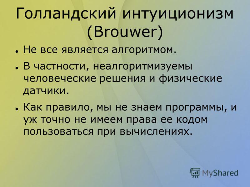 Голландский интуиционизм (Brouwer) Не все является алгоритмом. В частности, неалгоритмизуемы человеческие решения и физические датчики. Как правило, мы не знаем программы, и уж точно не имеем права ее кодом пользоваться при вычислениях.
