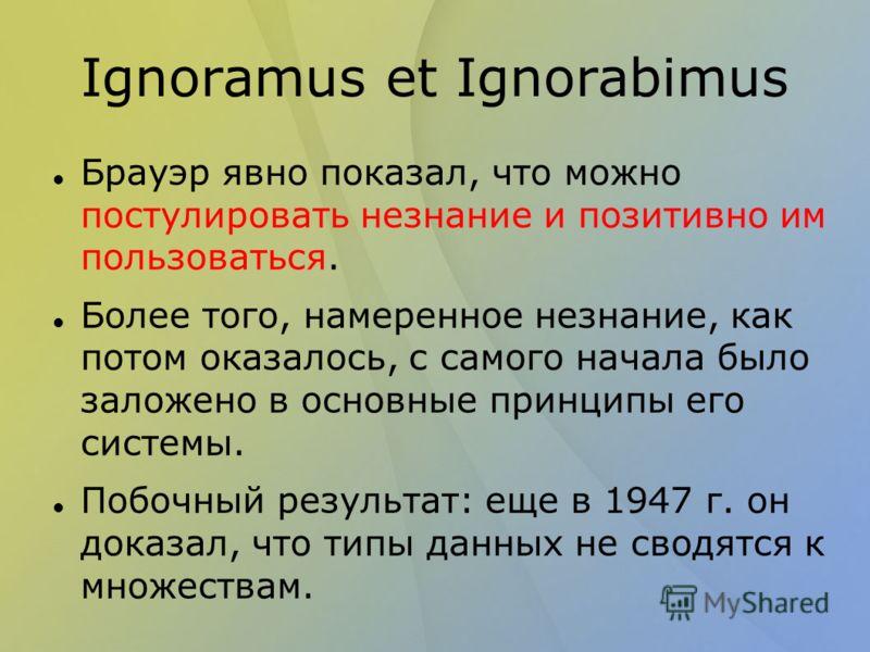 Ignoramus et Ignorabimus Брауэр явно показал, что можно постулировать незнание и позитивно им пользоваться. Более того, намеренное незнание, как потом оказалось, с самого начала было заложено в основные принципы его системы. Побочный результат: еще в
