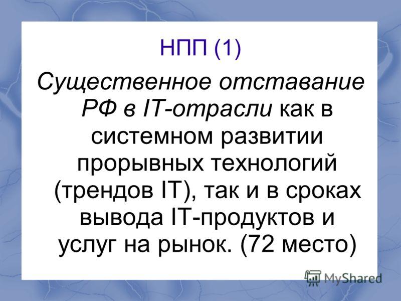 НПП (1) Существенное отставание РФ в IT-отрасли как в системном развитии прорывных технологий (трендов IT), так и в сроках вывода IT-продуктов и услуг на рынок. (72 место)