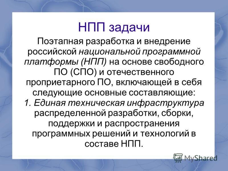 НПП задачи Поэтапная разработка и внедрение российской национальной программной платформы (НПП) на основе свободного ПО (СПО) и отечественного проприетарного ПО, включающей в себя следующие основные составляющие: 1. Единая техническая инфраструктура
