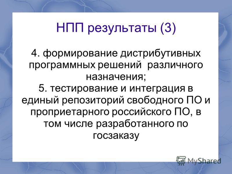 НПП результаты (3) 4. формирование дистрибутивных программных решений различного назначения; 5. тестирование и интеграция в единый репозиторий свободного ПО и проприетарного российского ПО, в том числе разработанного по госзаказу