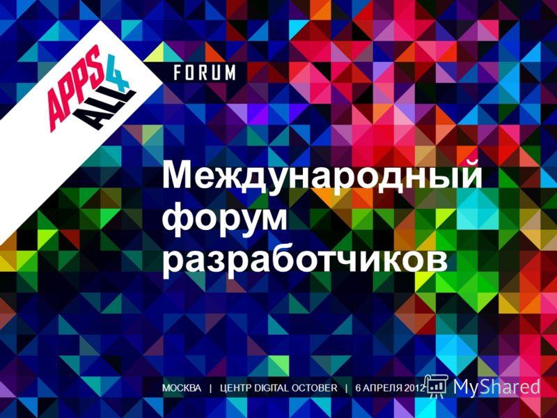 Международный форум разработчиков МОСКВА | ЦЕНТР DIGITAL OCTOBER | 6 АПРЕЛЯ 2012