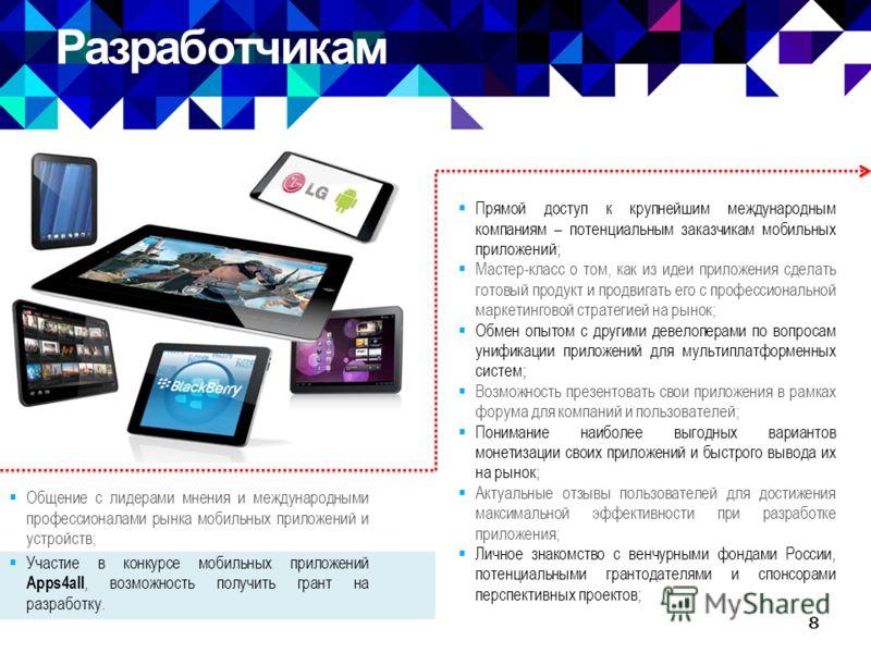 Разработчикам 8 Общение с лидерами мнения и международными профессионалами рынка мобильных приложений и устройств; Участие в конкурсе мобильных приложений Apps4all, возможность получить грант на разработку. Прямой доступ к крупнейшим международным ко