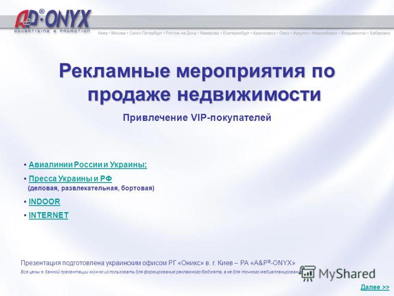 Рекламные мероприятия по продаже недвижимости Привлечение VIP-покупателей Презентация подготовлена украинским офисом РГ «Оникс» в. г. Киев – РА «A&P ® -ONYX» Все цены в данной презентации можно использовать для формирования рекламного бюджета, а не д