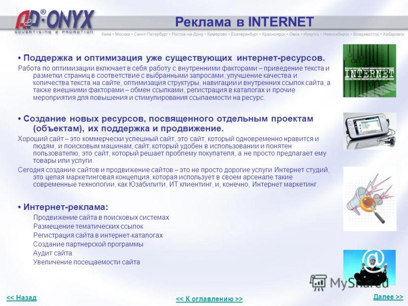 Реклама в INTERNET Поддержка и оптимизация уже существующих интернет-ресурсов. Работа по оптимизации включает в себя работу с внутренними факторами – приведение текста и разметки страниц в соответствие с выбранными запросами, улучшение качества и кол