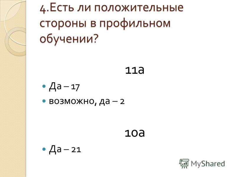 4. Есть ли положительные стороны в профильном обучении ? 11 а Да – 17 возможно, да – 2 10 а Да – 21