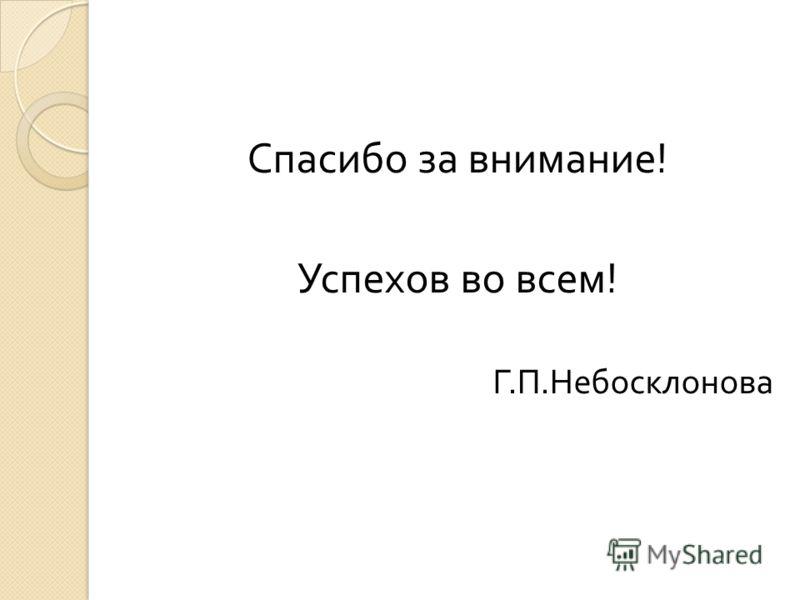 Спасибо за внимание ! Успехов во всем ! Г. П. Небосклонова