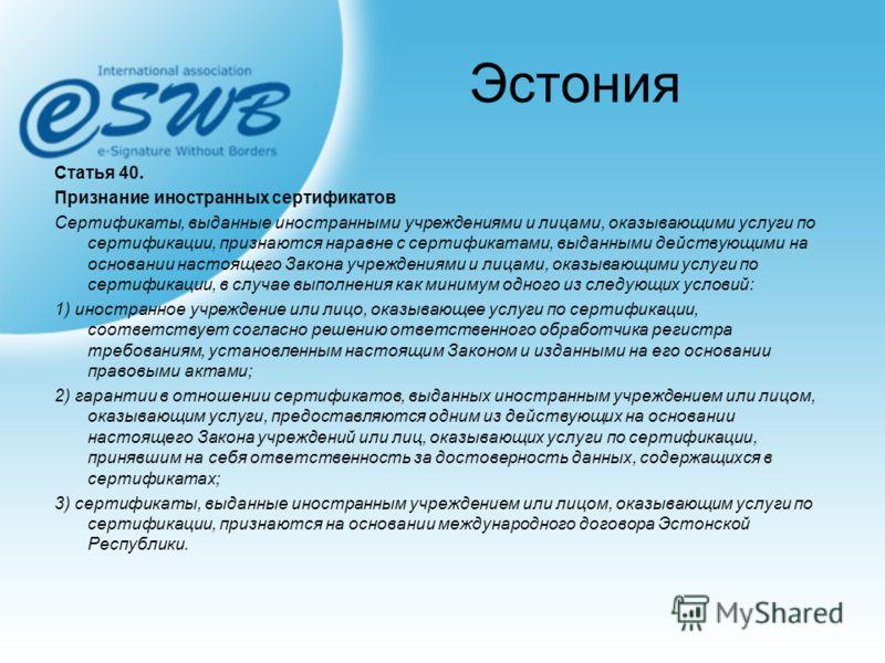 Эстония Статья 40. Признание иностранных сертификатов Сертификаты, выданные иностранными учреждениями и лицами, оказывающими услуги по сертификации, признаются наравне с сертификатами, выданными действующими на основании настоящего Закона учреждениям