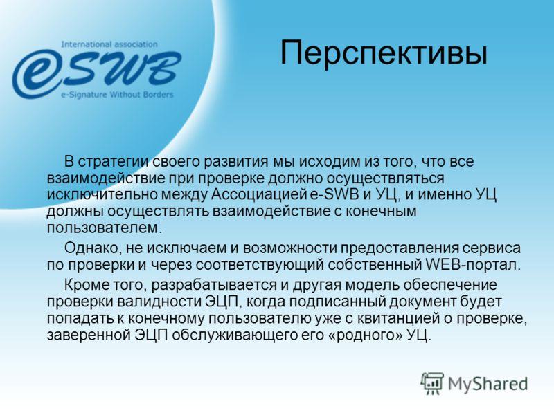 Перспективы В стратегии своего развития мы исходим из того, что все взаимодействие при проверке должно осуществляться исключительно между Ассоциацией e-SWB и УЦ, и именно УЦ должны осуществлять взаимодействие с конечным пользователем. Однако, не искл