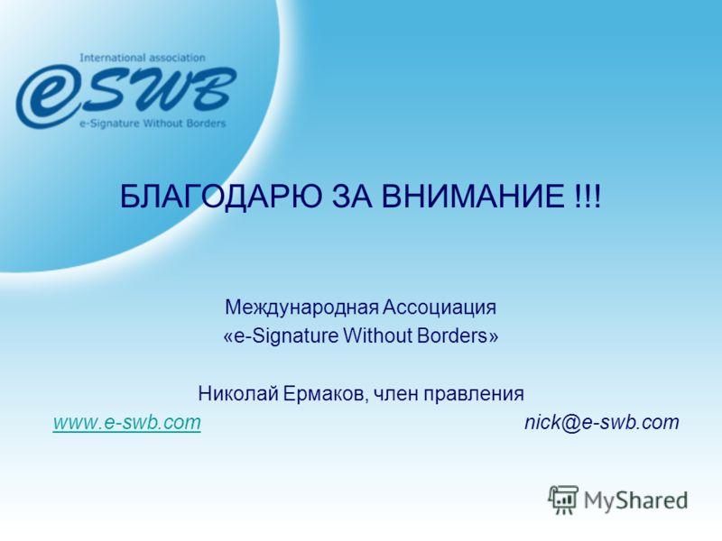 БЛАГОДАРЮ ЗА ВНИМАНИЕ !!! Международная Ассоциация «e-Signature Without Borders» Николай Ермаков, член правления www.e-swb.comwww.e-swb.com nick@e-swb.com