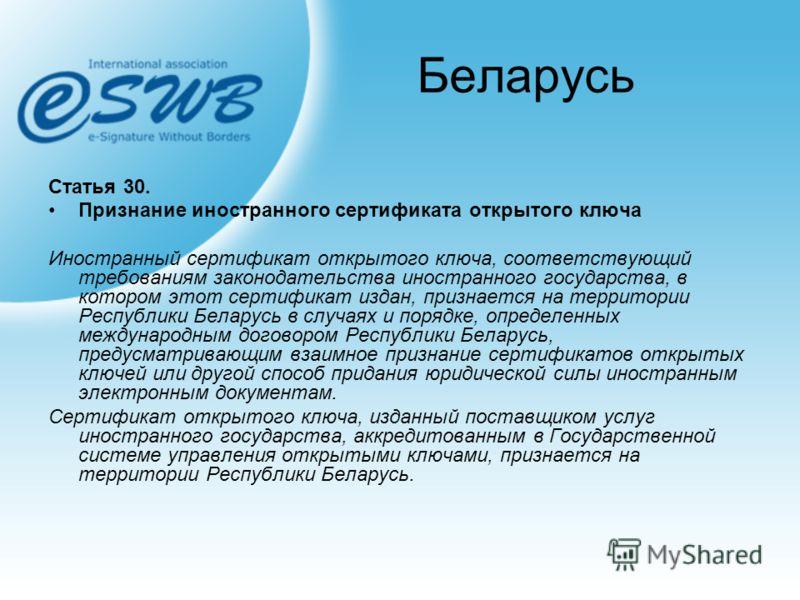 Беларусь Статья 30. Признание иностранного сертификата открытого ключа Иностранный сертификат открытого ключа, соответствующий требованиям законодательства иностранного государства, в котором этот сертификат издан, признается на территории Республики