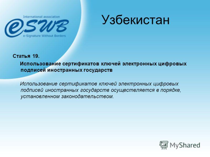 Узбекистан Статья 19. Использование сертификатов ключей электронных цифровых подписей иностранных государств Использование сертификатов ключей электронных цифровых подписей иностранных государств осуществляется в порядке, установленном законодательст