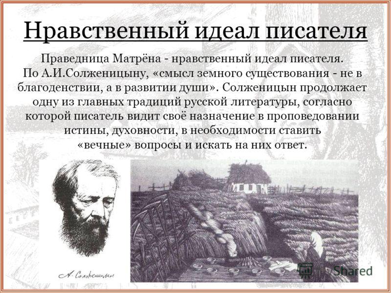 Нравственный идеал писателя Праведница Матрёна - нравственный идеал писателя. По А.И.Солженицыну, «смысл земного существования - не в благоденствии, а в развитии души». Солженицын продолжает одну из главных традиций русской литературы, согласно котор