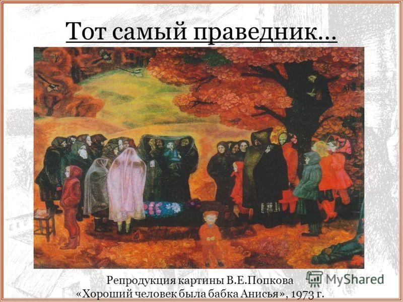 Тот самый праведник… Репродукция картины В.Е.Попкова «Хороший человек была бабка Анисья», 1973 г.