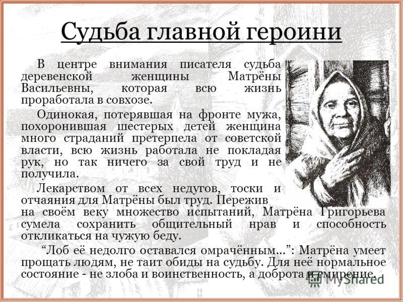 Судьба главной героини В центре внимания писателя судьба деревенской женщины Матрёны Васильевны, которая всю жизнь проработала в совхозе. Одинокая, потерявшая на фронте мужа, похоронившая шестерых детей женщина много страданий претерпела от советской