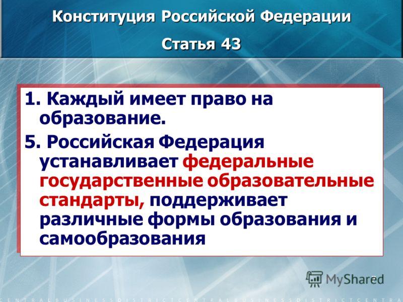 7 Конституция Российской Федерации Статья 43 1. Каждый имеет право на образование. 5. Российская Федерация устанавливает федеральные государственные образовательные стандарты, поддерживает различные формы образования и самообразования 1. Каждый имеет