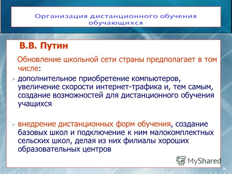 86 В.В. Путин Обновление школьной сети страны предполагает в том числе: дополнительное приобретение компьютеров, увеличение скорости интернет-трафика и, тем самым, создание возможностей для дистанционного обучения учащихся внедрение дистанционных фор
