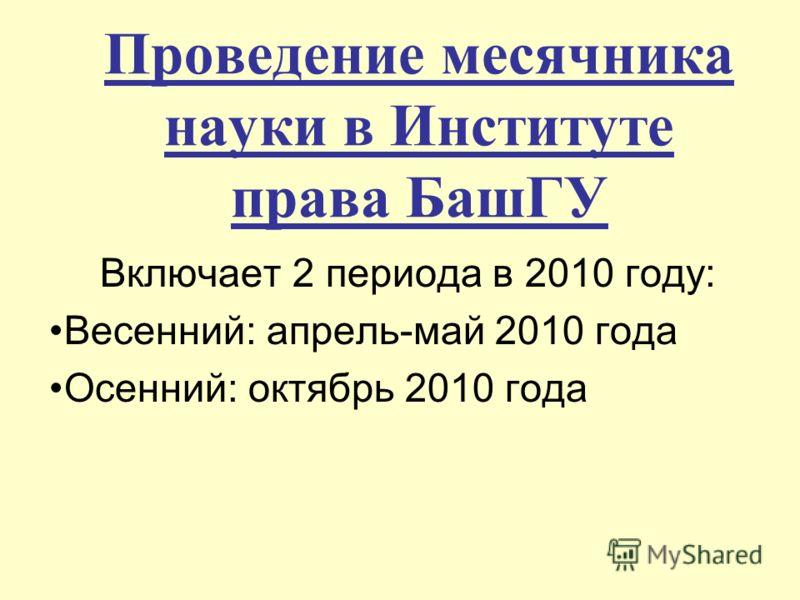 Проведение месячника науки в Институте права БашГУ Включает 2 периода в 2010 году: Весенний: апрель-май 2010 года Осенний: октябрь 2010 года